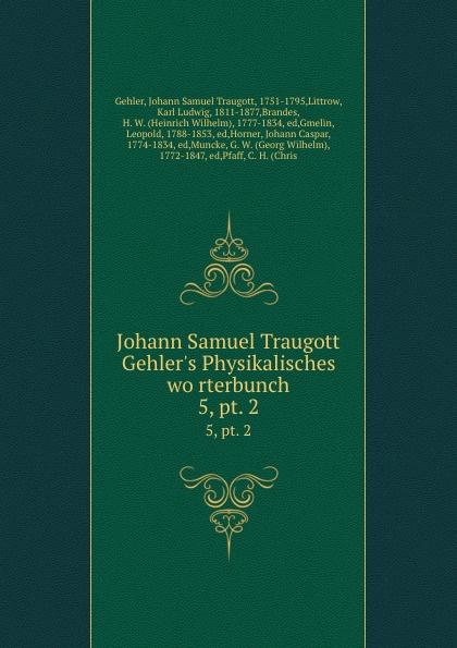 Johann Samuel Traugott Gehler Johann Samuel Traugott Gehler.s Physikalisches worterbunch. 5,.pt. 2