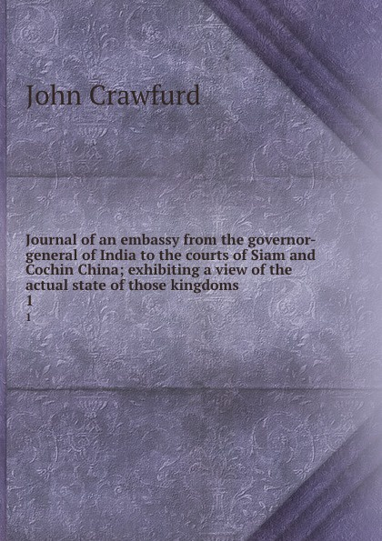 John Crawfurd Journal of an embassy from the governor-general of India to the courts of Siam and Cochin China; exhibiting a view of the actual state of those kingdoms. 1 henry ellis journal of the proceedings of the late embassy to china