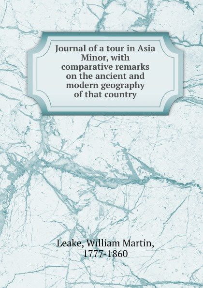 William Martin Leake Journal of a tour in Asia Minor, with comparative remarks on the ancient and modern geography of that country