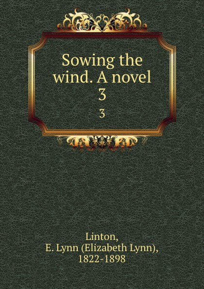 Elizabeth Lynn Linton Sowing the wind. A novel. 3