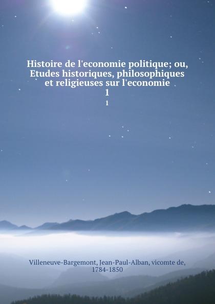 Jean-Paul-Alban Villeneuve-Bargemont Histoire de l.economie politique; ou, Etudes historiques, philosophiques et religieuses sur l.economie. 1