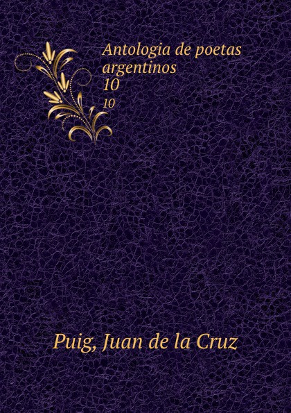 Juan de la Cruz Puig Antologia de poetas argentinos. 10 juan de la cruz puig antologia de poetas argentinos 1