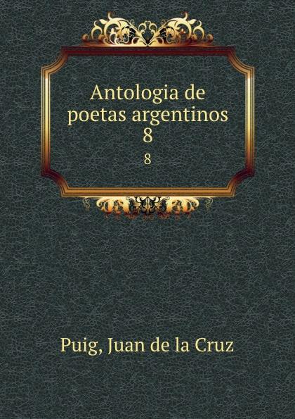 Juan de la Cruz Puig Antologia de poetas argentinos. 8 juan de la cruz puig antologia de poetas argentinos 1
