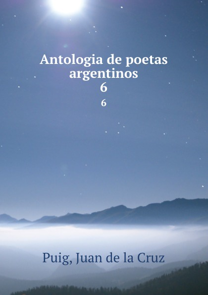 Juan de la Cruz Puig Antologia de poetas argentinos. 6 juan de la cruz puig antologia de poetas argentinos 1