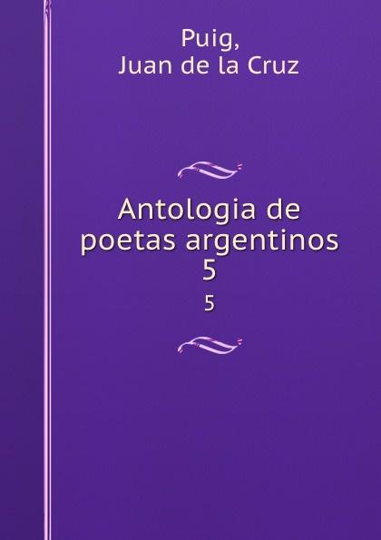 Juan de la Cruz Puig Antologia de poetas argentinos. 5 juan de la cruz puig antologia de poetas argentinos 1