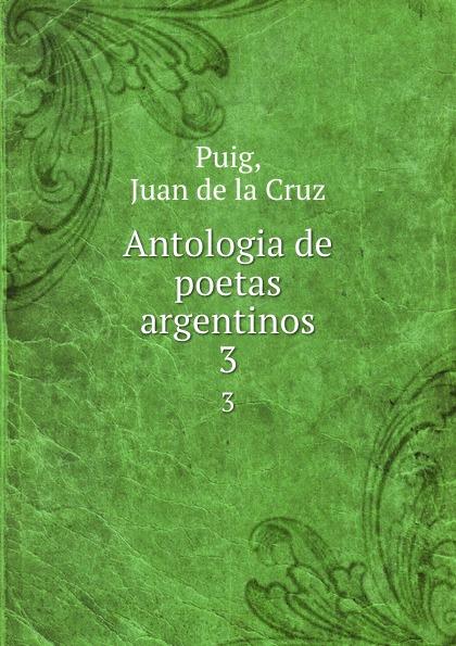 Juan de la Cruz Puig Antologia de poetas argentinos. 3 juan de la cruz puig antologia de poetas argentinos 1