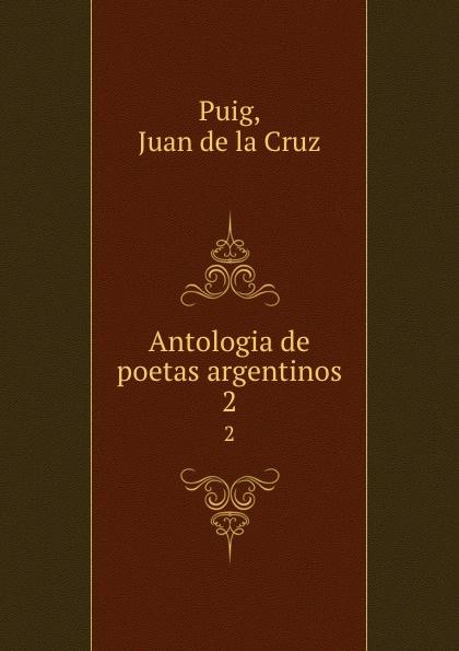Juan de la Cruz Puig Antologia de poetas argentinos. 2 juan de la cruz puig antologia de poetas argentinos 1