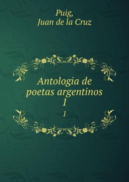 Juan de la Cruz Puig Antologia de poetas argentinos. 1 juan de la cruz puig antologia de poetas argentinos 1
