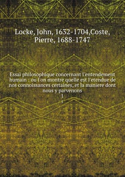 Essai philosophique concernant l.entendement humain : ou l.on montre quelle est l.etendue de nos connoissances certaines, et la maniere dont nous y parvenons. 1