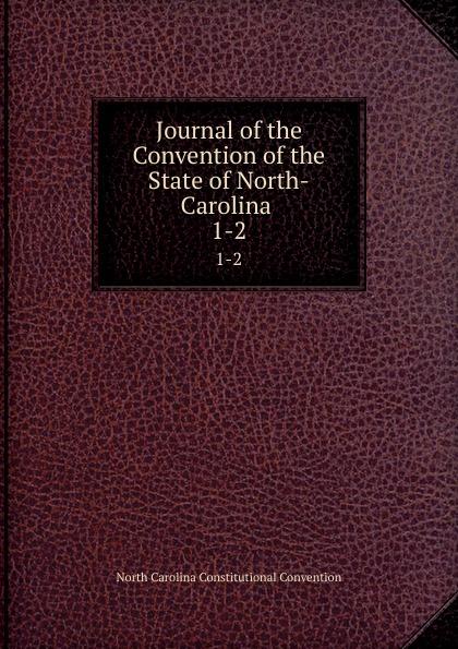 North Carolina Constitutional Convention Journal of the Convention of the State of North-Carolina . 1-2 north carolina constitutional convention journal of the convention of the state of north carolina 1 2