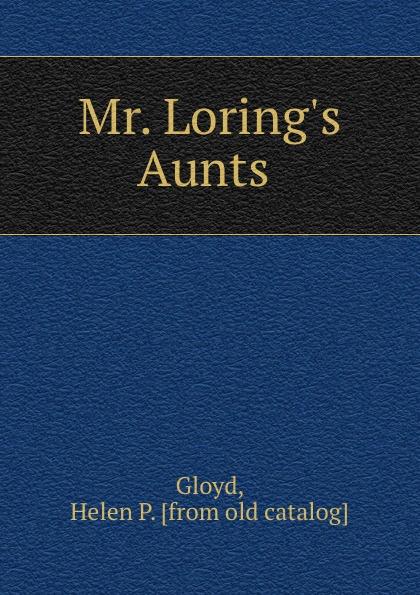 Helen P. Gloyd Mr. Loring.s Aunts aunts