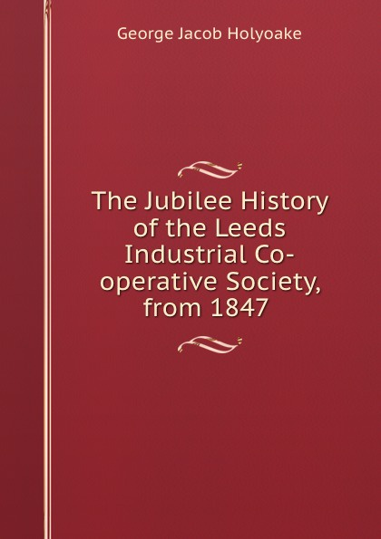 Holyoake George Jacob The Jubilee History of the Leeds Industrial Co-operative Society, from 1847 . недорго, оригинальная цена