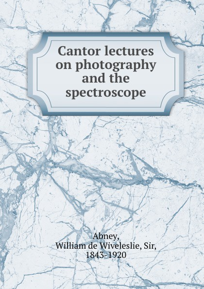 William de Wiveleslie Abney Cantor lectures on photography and the spectroscope