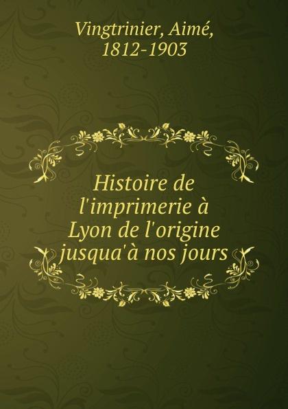 Aimé Vingtrinier Histoire de l.imprimerie a Lyon de l.origine jusqua.a nos jours histoire de lyon