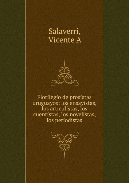 Vicente A. Salaverri Florilegio de prosistas uruguayos: los ensayistas, los articulistas, los cuentistas, los novelistas, los periodistas недорго, оригинальная цена