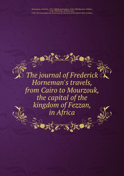 Friedrich Hornemann The journal of Frederick H travels, from Cairo to Mourzouk, the capital kingdom Fezzan, in Africa