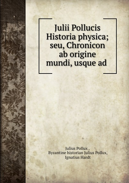 Julius Pollux Julii Pollucis Historia physica; seu, Chronicon ab origine mundi, usque ad .