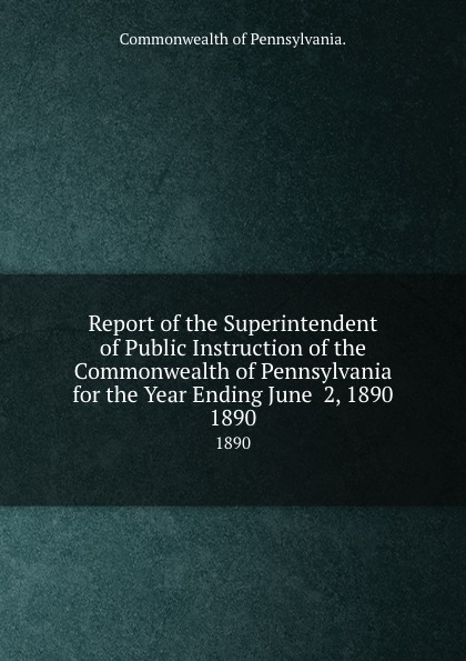 Commonwealth of Pennsylvania Report the Superintendent Public Instruction for Year Ending June 2, 1890. 1890