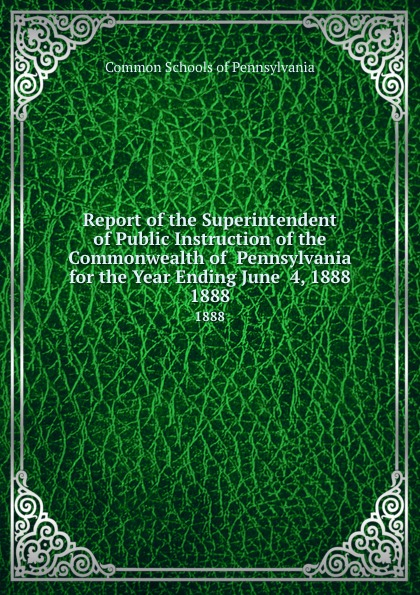 Common Schools of Pennsylvania Report the Superintendent Public Instruction Commonwealth for Year Ending June 4, 1888. 1888