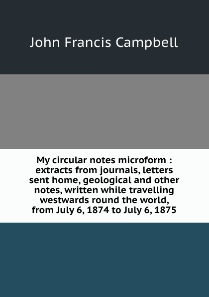 J.F. Campbell My circular notes microform : extracts from journals, letters sent home, geological and other notes, written while travelling westwards round the world, July 6, 1874 to 1875