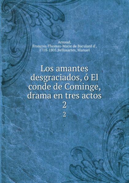 François-Thomas-Marie de Baculard d' Arnaud Los amantes desgraciados, o El conde de Cominge, drama en tres actos. 2 françois thomas marie de baculard d arnaud fanni ou l heureux repentir