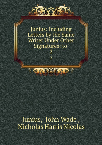 John Wade Junius Junius: Including Letters by the Same Writer Under Other Signatures: to . 2 john wade the letters of junius vol 1