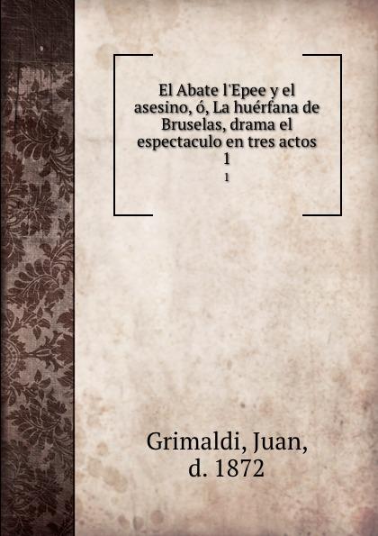 Juan Grimaldi El Abate l.Epee y el asesino, o, La huerfana de Bruselas, drama el espectaculo en tres actos. 1 азимов а академия и империя