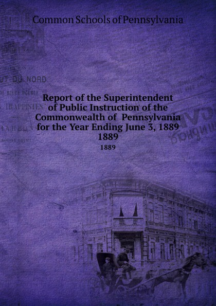 Common Schools of Pennsylvania Report the Superintendent Public Instruction Commonwealth for Year Ending June 3, 1889. 1889