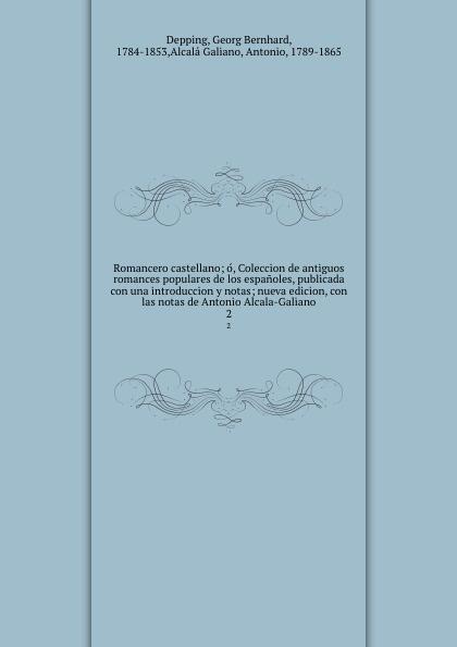 Romancero castellano; o, Coleccion de antiguos romances populares de los espanoles, publicada con una introduccion y notas; nueva edicion, con las notas de Antonio Alcala-Galiano. 2