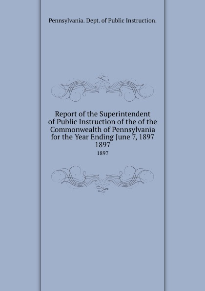 Pennsylvania Dept of Public Instruction Report the Superintendent Commonwealth for Year Ending June 7, 1897. 1897