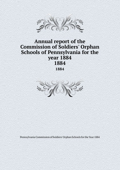 Annual report of the Commission Soldiers. Orphan Schools Pennsylvania for year 1884. 1884