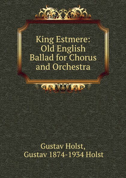 Gustav Holst King Estmere: Old English Ballad for Chorus and Orchestra