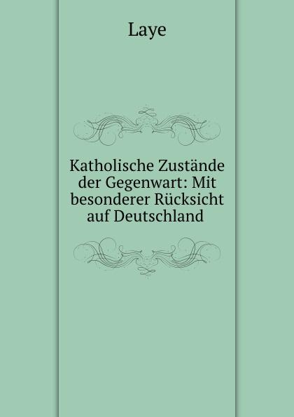 Laye Katholische Zustande der Gegenwart: Mit besonderer Rucksicht auf Deutschland .