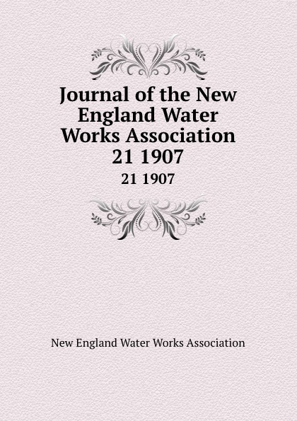 Journal of the New England Water Works Association. 21 1907