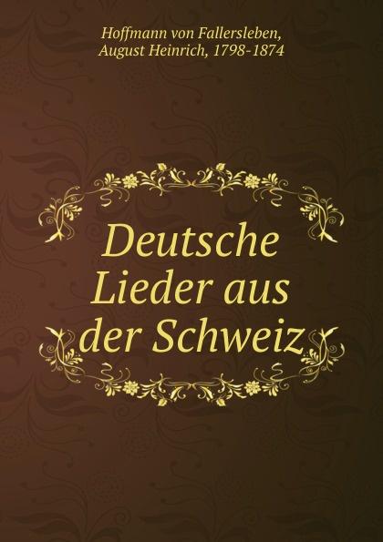 Hoffmann von Fallersleben Deutsche Lieder aus der Schweiz august hoffmann von fallersleben unpolitische lieder von hoffmann von fallersleben