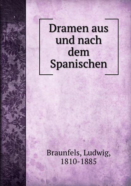 Ludwig Braunfels Dramen aus und nach dem Spanischen