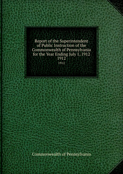 Commonwealth of Pennsylvania Report the Superintendent Public Instruction for Year Ending July 1, 1912. 1912