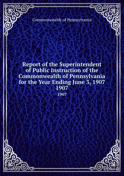Commonwealth of Pennsylvania Report the Superintendent Public Instruction for Year Ending June 3, 1907. 1907
