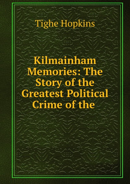 Tighe Hopkins Kilmainham Memories: The Story of the Greatest Political Crime .