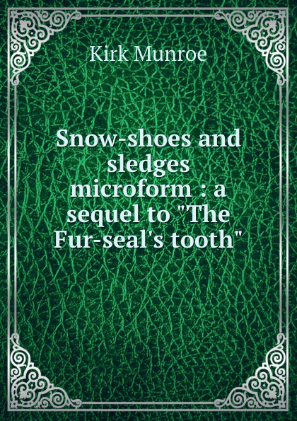 """Munroe Kirk Snow-shoes and sledges microform : a sequel to """"The Fur-seal.s tooth"""""""
