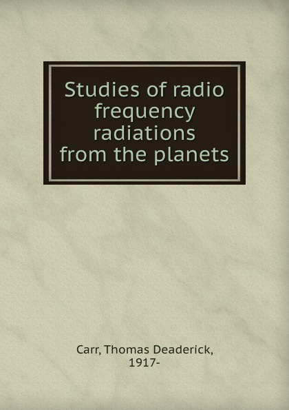 Thomas Deaderick Carr Studies of radio frequency radiations from the planets