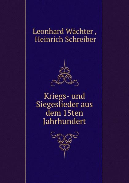 Leonhard Wächter Kriegs- und Siegeslieder aus dem 15ten Jahrhundert