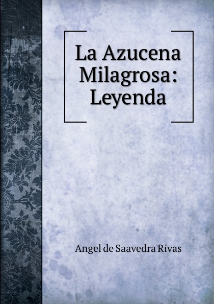 Angel de Saavedra Rivas La Azucena Milagrosa: Leyenda josé zorrilla la azucena silvestre leyenda religiosa del siglo ix classic reprint