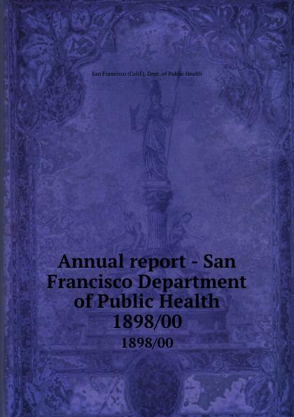 San Francisco Calif. Dept. of Public Health Annual report - San Francisco Department of Public Health. 1898/00 janet hardy gould san francisco