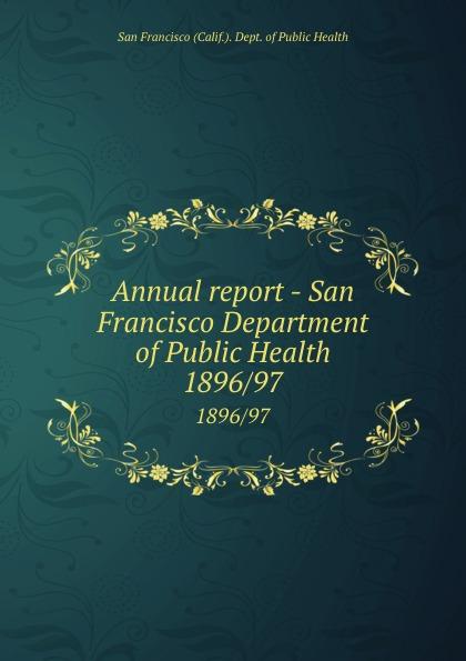 San Francisco Calif. Dept. of Public Health Annual report - San Francisco Department of Public Health. 1896/97 janet hardy gould san francisco