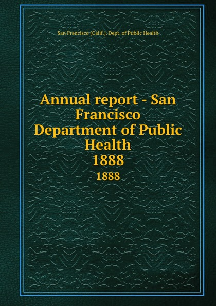 San Francisco Calif. Dept. of Public Health Annual report - San Francisco Department of Public Health. 1888 janet hardy gould san francisco