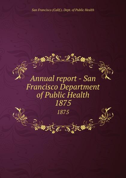 San Francisco Calif. Dept. of Public Health Annual report - San Francisco Department of Public Health. 1875 janet hardy gould san francisco