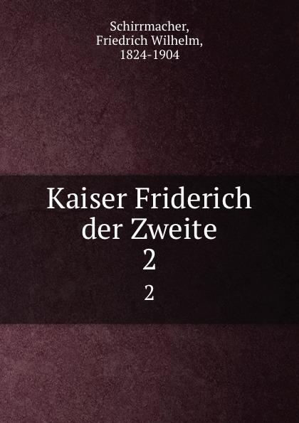 Friedrich Wilhelm Schirrmacher Kaiser Friderich der Zweite. 2