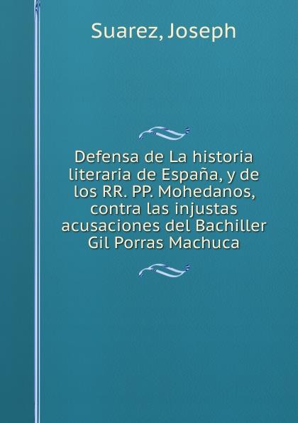 Defensa de La historia literaria de Espana, y de los RR. PP. Mohedanos, contra las injustas acusaciones del Bachiller Gil Porras Machuca