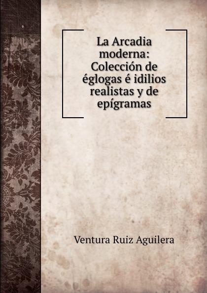 Ventura Ruiz Aguilera La Arcadia moderna: Coleccion de eglogas e idilios realistas y de epigramas ventura ruiz aguilera inspiraciones poesias selectas